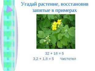 Угадай растение, восстановив запятые в примерах 32 + 18 = 5 3,2 + 1,8 = 5 Чис