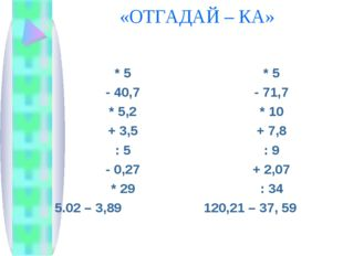 «ОТГАДАЙ – КА» * 5 - 40,7 * 5,2 + 3,5 : 5 - 0,27 * 29 5.02 – 3,89 * 5 - 71,7