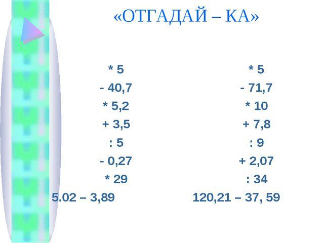 «ОТГАДАЙ – КА» * 5 - 40,7 * 5,2 + 3,5 : 5 - 0,27 * 29 5.02 – 3,89 * 5 - 71,7...