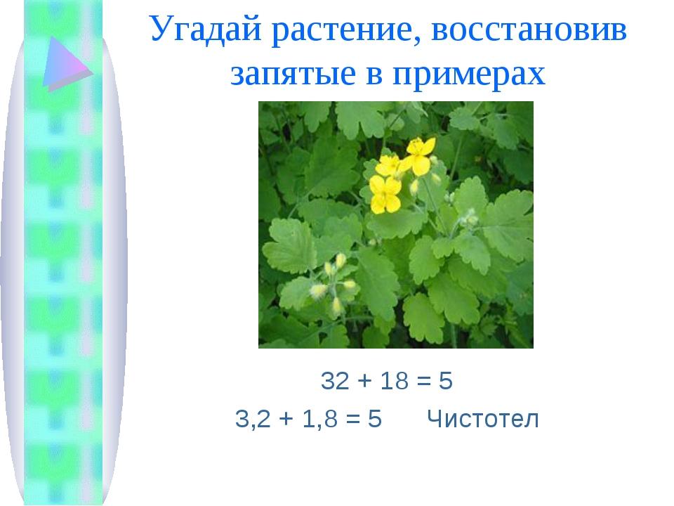 Угадай растение, восстановив запятые в примерах 32 + 18 = 5 3,2 + 1,8 = 5 Чис...