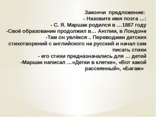 Закончи предложение: - Назовите имя поэта …: - С. Я. Маршак родился в …1887 г