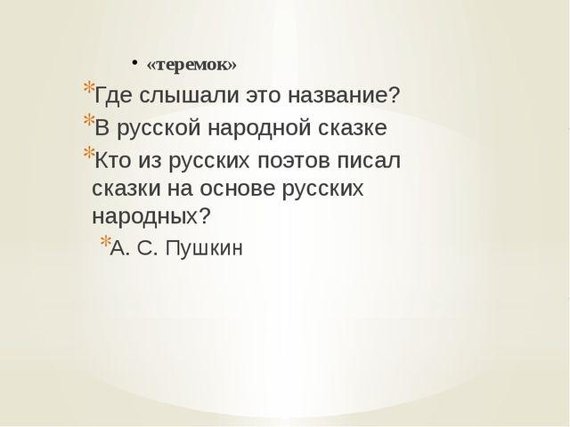 «теремок» Где слышали это название? В русской народной сказке Кто из русских...