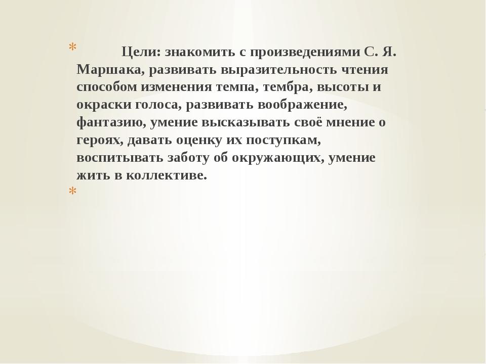 Цели: знакомить с произведениями С. Я. Маршака, развивать выразительность чт...