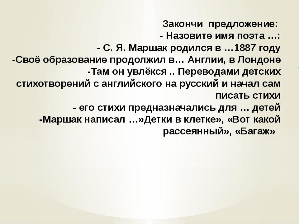 Закончи предложение: - Назовите имя поэта …: - С. Я. Маршак родился в …1887 г...