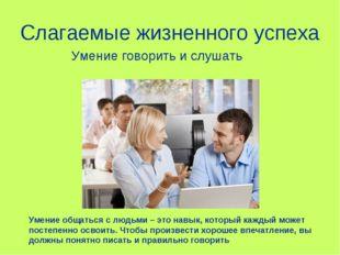 Слагаемые жизненного успеха Умение общаться с людьми – это навык, который каж