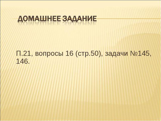 П.21, вопросы 16 (стр.50), задачи №145, 146.
