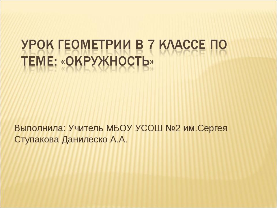 Выполнила: Учитель МБОУ УСОШ №2 им.Сергея Ступакова Данилеско А.А.