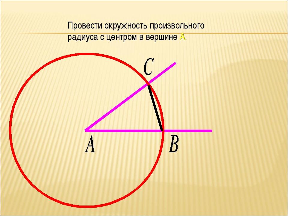 Провести окружность произвольного радиуса с центром в вершине А.