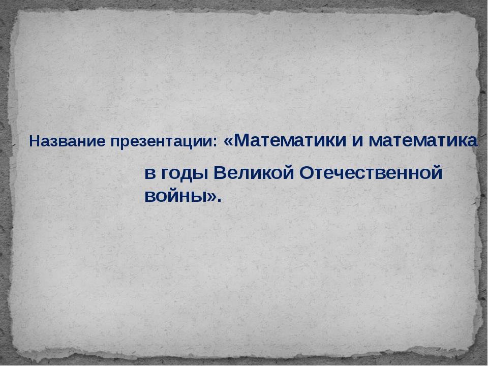 Название презентации: «Математики и математика в годы Великой Отечественной в...