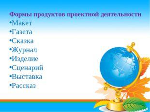 Формы продуктов проектной деятельности Макет Газета Сказка Журнал Изделие Сце