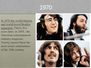 1970 In 1970 the world-famous and world-loved Beatles separated. Thirty-five