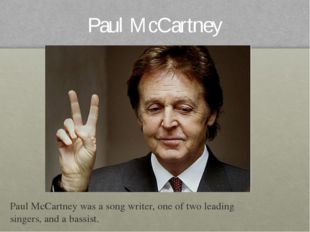 Paul McCartney Paul McCartney was a song writer, one of two leading singers,
