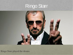 Ringo Starr Ringo Starr played the drums.