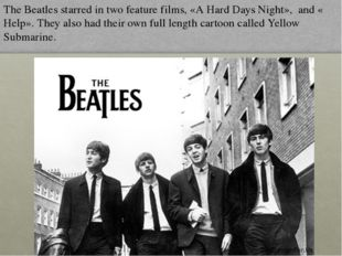 The Beatles starred in two feature films, «A Hard Days Night», and « Help». T
