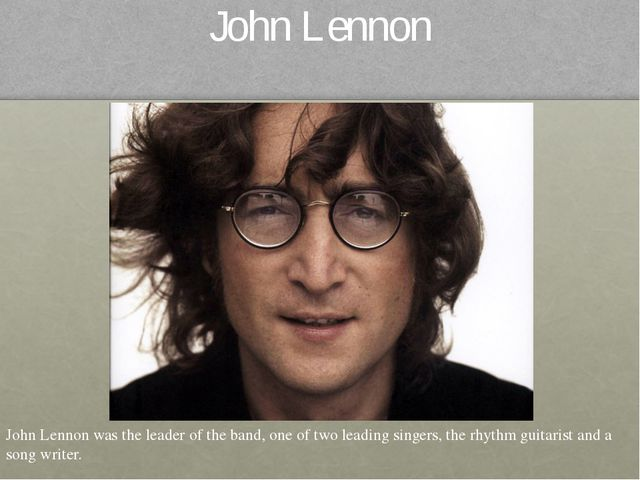 John Lennon John Lennon was the leader of the band, one of two leading singer...