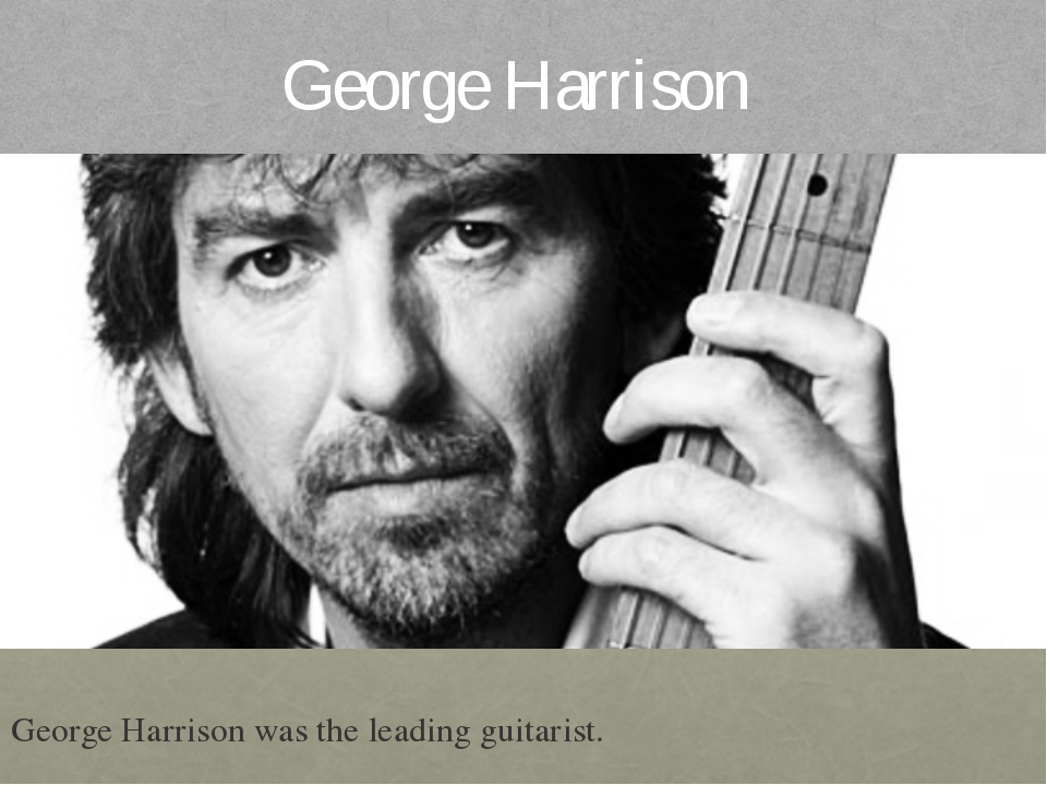 George Harrison George Harrison was the leading guitarist.