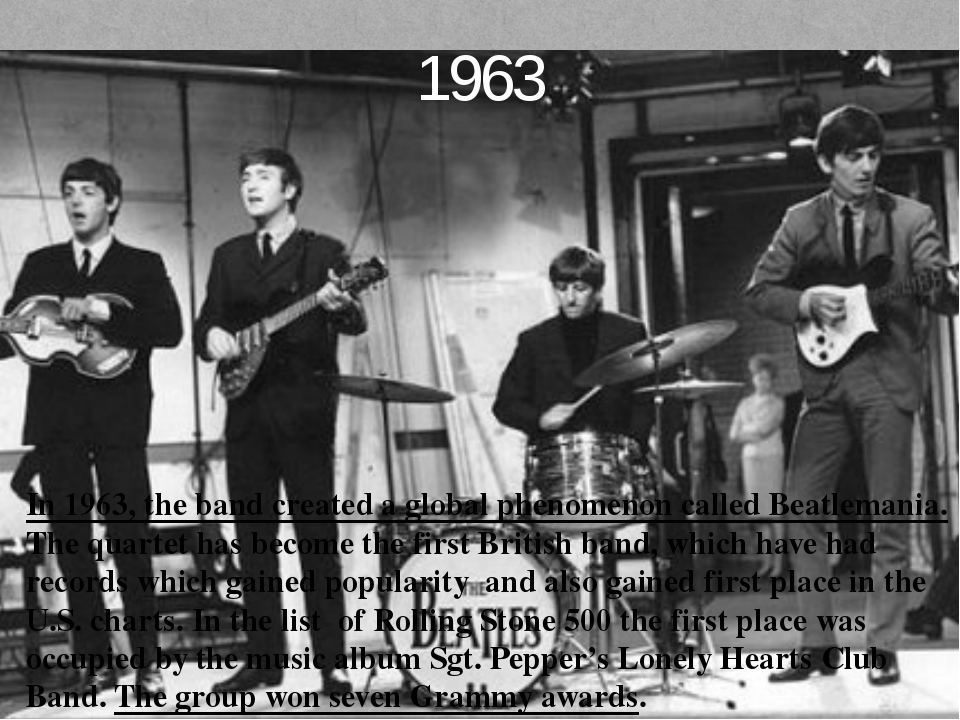 1963 In 1963, the band created a global phenomenon called Beatlemania. The qu...