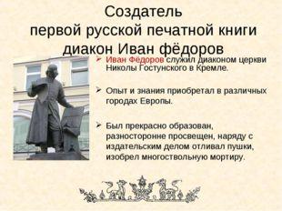 Создатель первой русской печатной книги диакон Иван фёдоров Иван Фёдоров служ