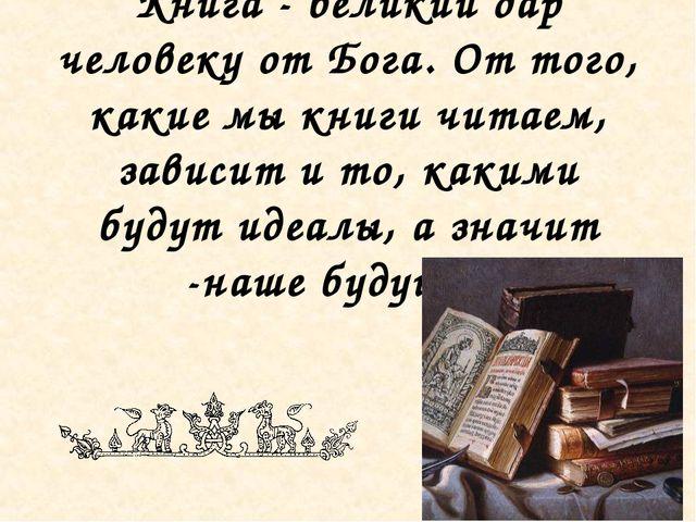 Книга - великий дар человеку от Бога. От того, какие мы книги читаем, зависит...