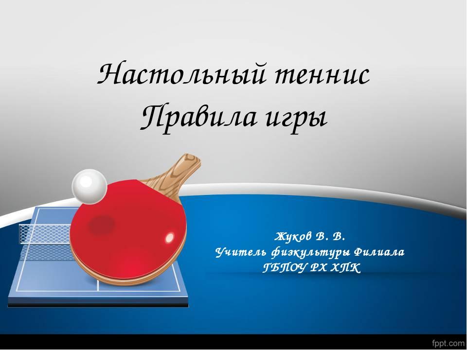 Жуков В. В. Учитель физкультуры Филиала ГБПОУ РХ ХПК Настольный теннис Правил...