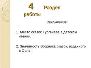 4 Раздел работы Заключение: 1. Место сказок Тургенева в детском чтении. 2. З