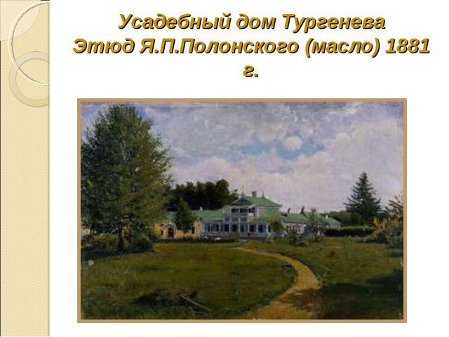 Усадебный дом Тургенева Этюд Я.П.Полонского (масло) 1881 г.