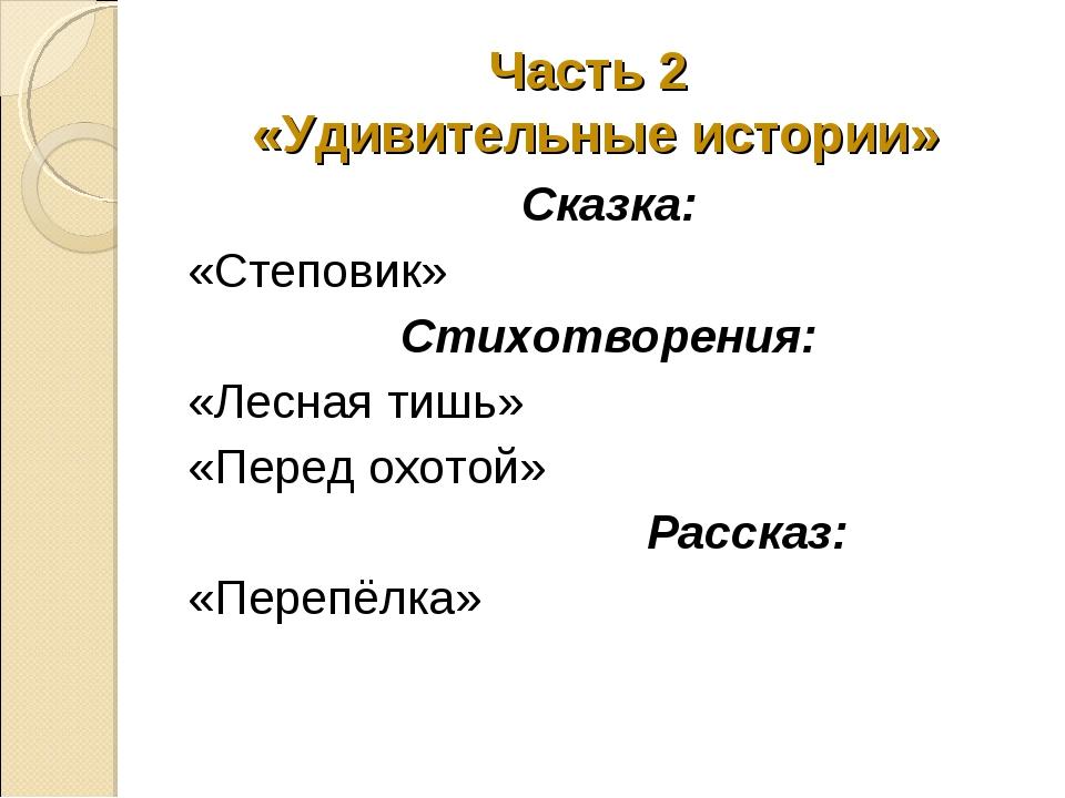 Часть 2 «Удивительные истории» Сказка: «Степовик» Стихотворения: «Лесная тишь...