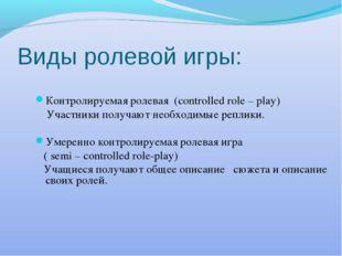 Виды ролевой игры: Контролируемая ролевая (controlled role – play) Участники
