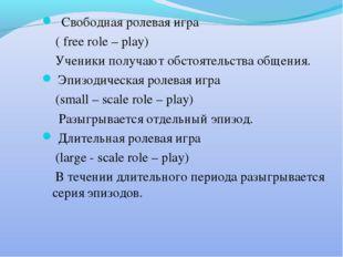 Свободная ролевая игра ( free role – play) Ученики получают обстоятельства о