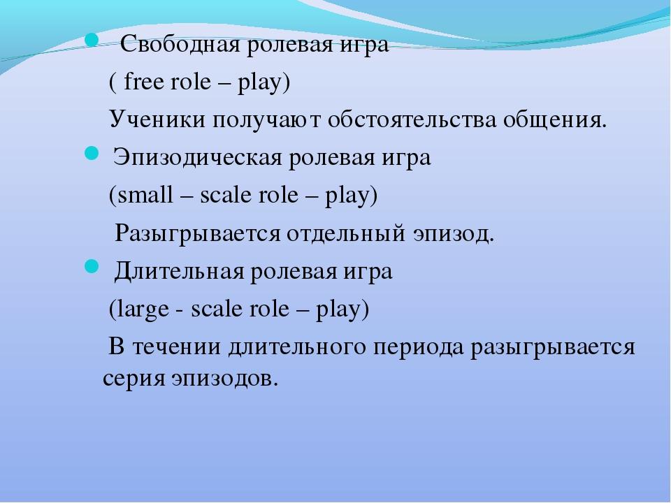 Свободная ролевая игра ( free role – play) Ученики получают обстоятельства о...