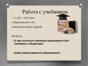 Работа с учебником С.140 – 142 пункт «Образование и его значение в жизни люде