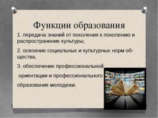 Функции образования 1. передача знаний от поколения к поколению и распростран