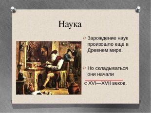 Наука Зарождение наук произошло еще в Древнем мире. Но складываться они начал