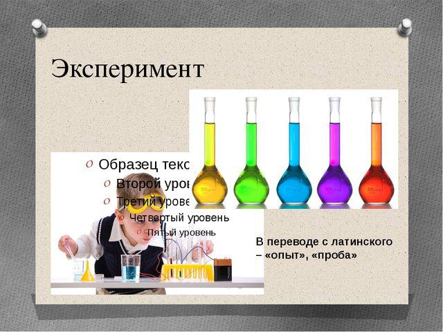 Эксперимент В переводе с латинского – «опыт», «проба»