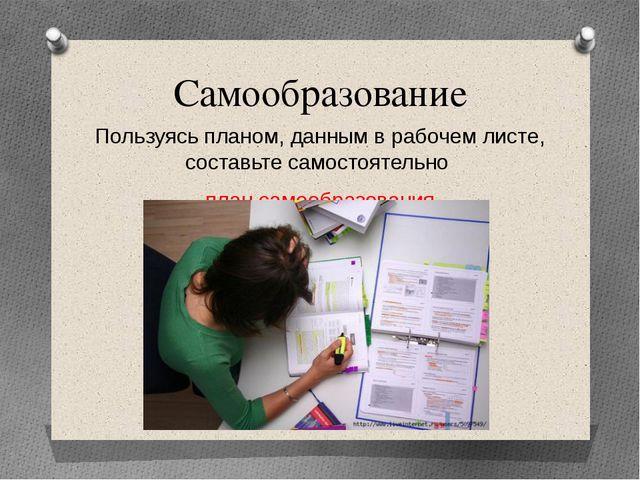 Самообразование Пользуясь планом, данным в рабочем листе, составьте самостоят...