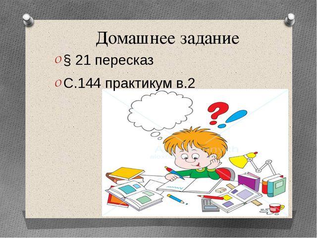 Домашнее задание § 21 пересказ С.144 практикум в.2