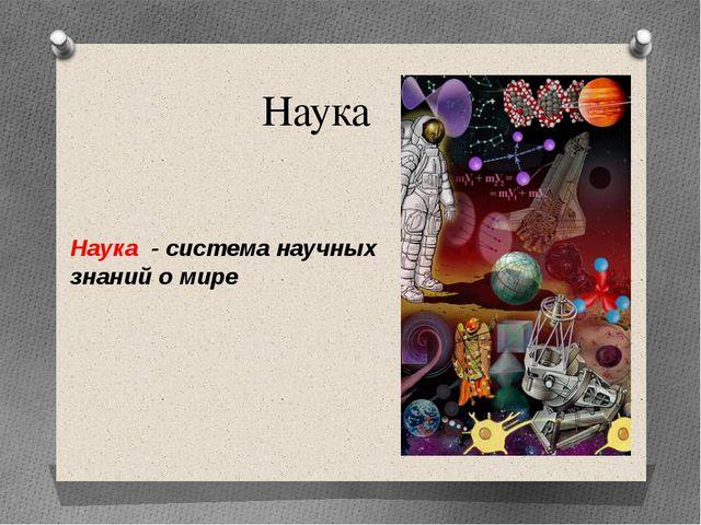 Наука Наука - система научных знаний о мире