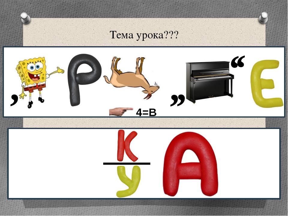Тема урока??? , , , 4=В , ,
