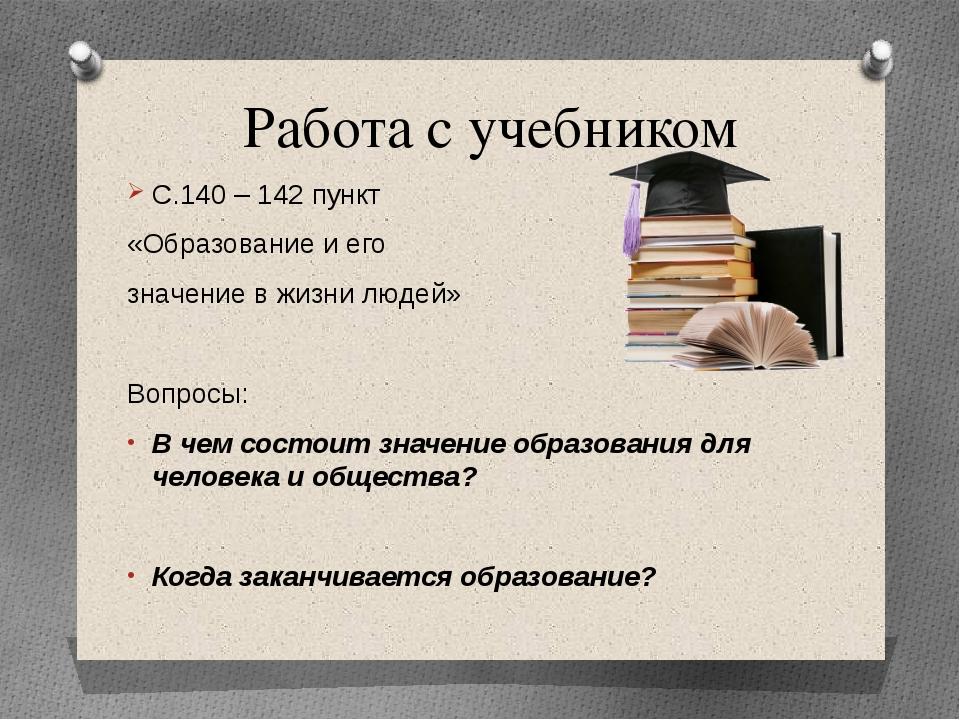Работа с учебником С.140 – 142 пункт «Образование и его значение в жизни люде...