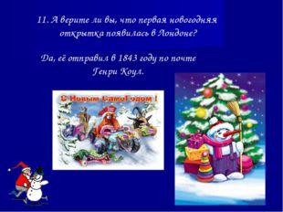 11. А верите ли вы, что первая новогодняя открытка появилась в Лондоне? Да, е