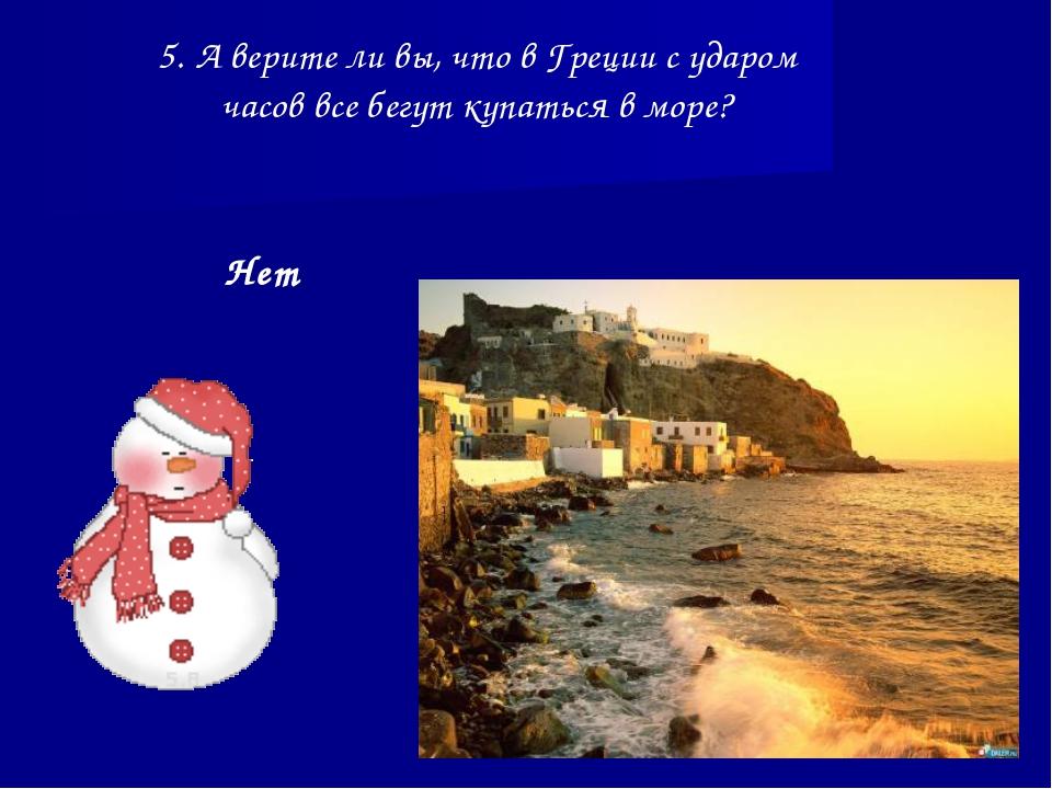 5. А верите ли вы, что в Греции с ударом часов все бегут купаться в море? Нет