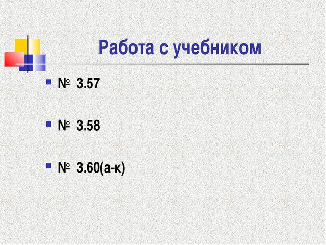 Работа с учебником № 3.57 № 3.58 № 3.60(а-к)
