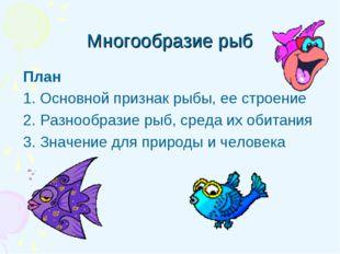Многообразие рыб План 1. Основной признак рыбы, ее строение 2. Разнообразие р