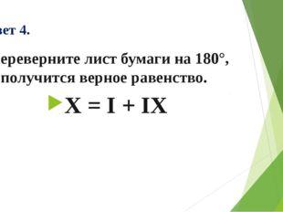Ответ 4. Переверните лист бумаги на 180°, и получится верное равенство. X = I
