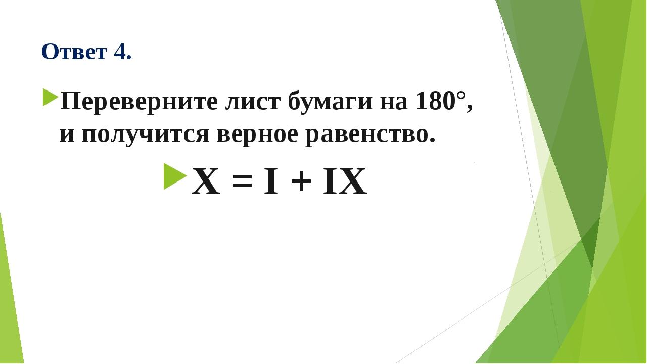 Ответ 4. Переверните лист бумаги на 180°, и получится верное равенство. X = I...