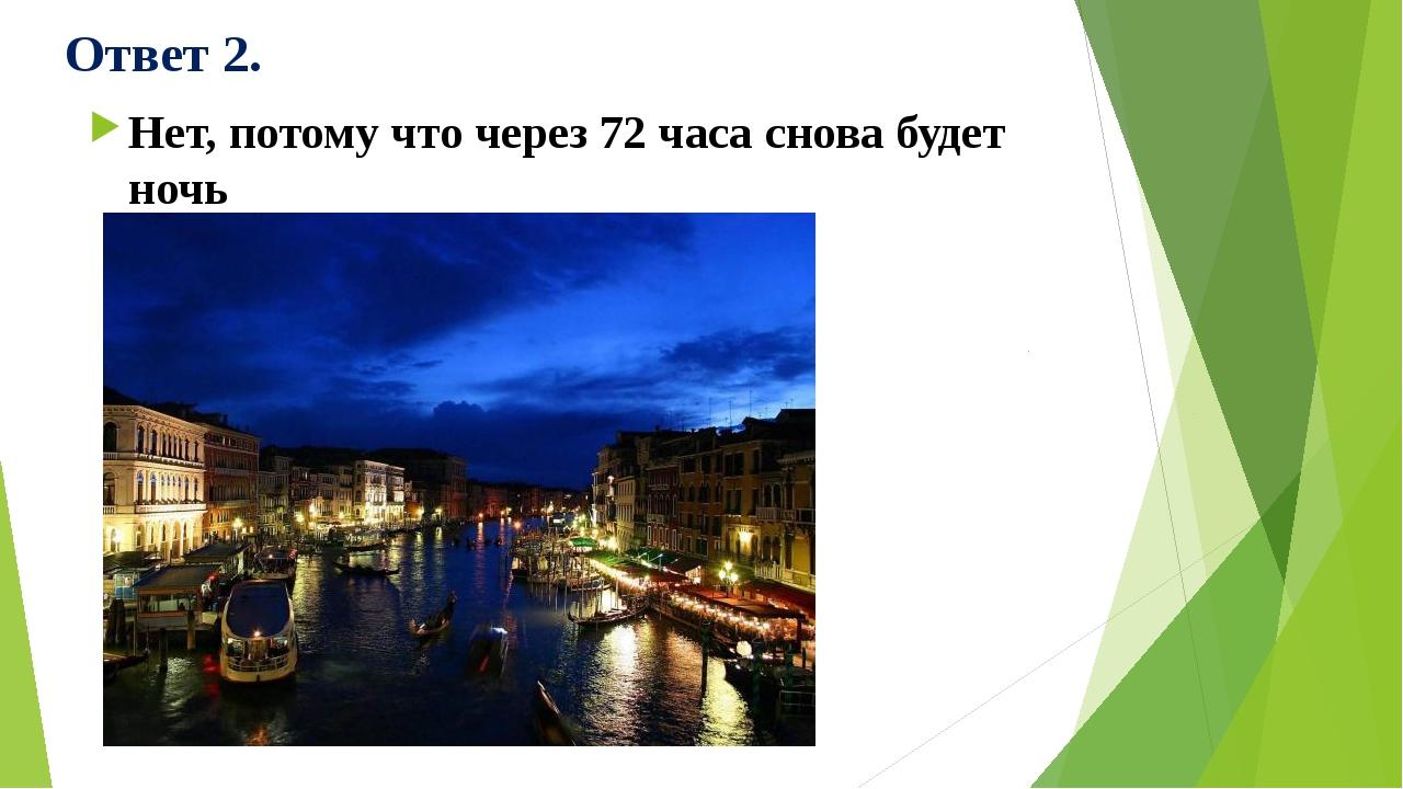 Ответ 2. Нет, потому что через 72 часа снова будет ночь
