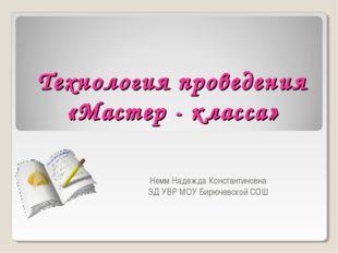 Технология проведения «Мастер - класса» Немм Надежда Константиновна ЗД УВР МО