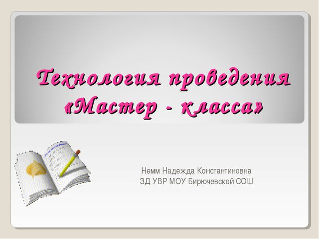 Технология проведения «Мастер - класса» Немм Надежда Константиновна ЗД УВР МО...