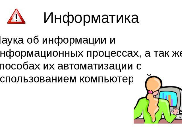 Информатика Наука об информации и информационных процессах, а так же способах...