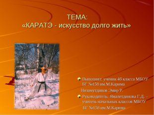 ТЕМА: «КАРАТЭ - искусство долго жить» Выполнил: ученик 4б класса МБОУ БГ №158